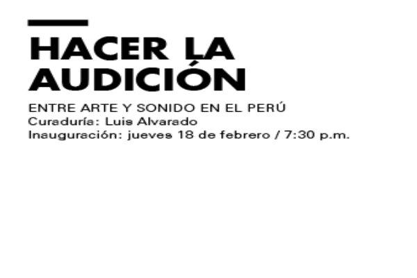 """Inauguración """"Hacer la audición: Encuentros entre arte y sonido en el Perú"""""""